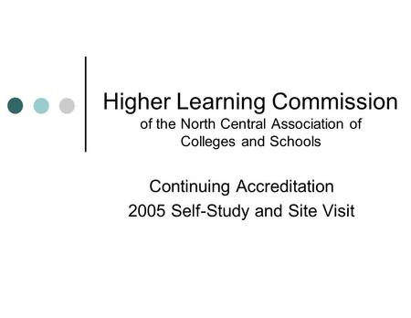 Higher Learning Commission of the North Central Association of Colleges and Schools Continuing Accreditation 2005 Self-Study and Site Visit.