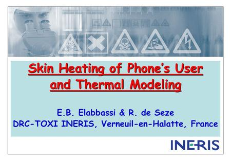 Skin Heating of Phone's User and Thermal Modeling E.B. Elabbassi & R. de Seze DRC-TOXI INERIS, Verneuil-en-Halatte, France.