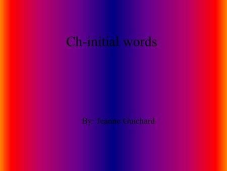 Ch-initial words By: Jeanne Guichard chipmunk The chipmunk will stuff his cheek with chestnuts.