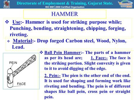 HAMMER  Use:- Hammer is used for striking purpose while; Punching, bending, straightening, chipping, forging, riveting.  Material:- Drop forged Carbon.
