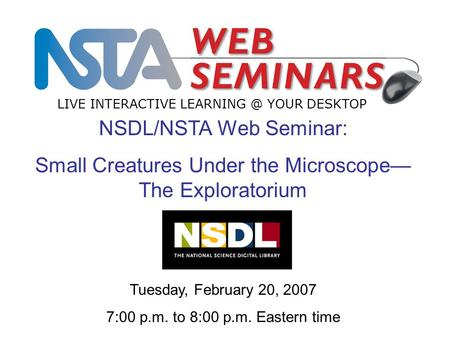 LIVE INTERACTIVE YOUR DESKTOP Tuesday, February 20, 2007 7:00 p.m. to 8:00 p.m. Eastern time NSDL/NSTA Web Seminar: Small Creatures Under the.