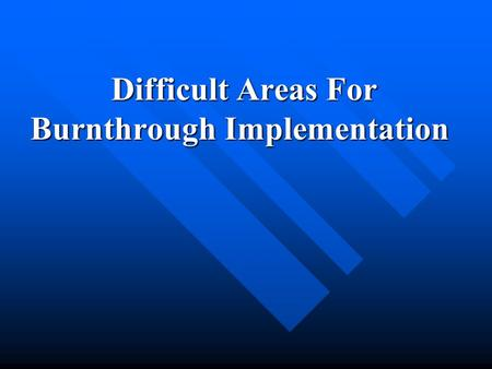 Difficult Areas For Burnthrough Implementation Difficult Areas For Burnthrough Implementation.