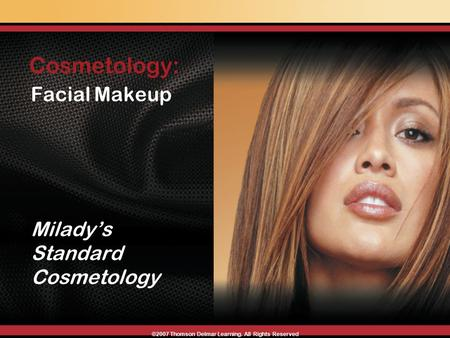 Facial Makeup Milady's Standard Cosmetology Cosmetology: ©2007 Thomson Delmar Learning. All Rights Reserved.