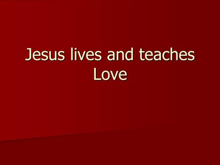 Jesus lives and teaches Love. Love Neighbor Neighbor self self God God and enemy and enemy.