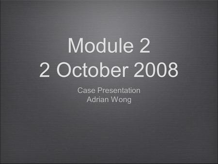 Module 2 2 October 2008 Case Presentation Adrian Wong Case Presentation Adrian Wong.