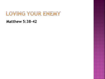 Matthew 5:38-42. Loving your enemy is impossible in your own strength.