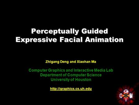 Perceptually Guided Expressive Facial Animation Zhigang Deng and Xiaohan Ma Computer Graphics and Interactive Media Lab Department of Computer Science.