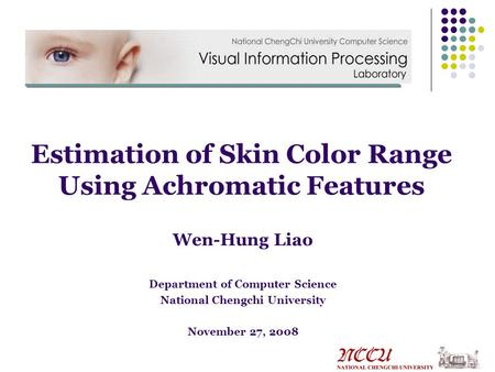 Wen-Hung Liao Department of Computer Science National Chengchi University November 27, 2008 Estimation of Skin Color Range Using Achromatic Features.
