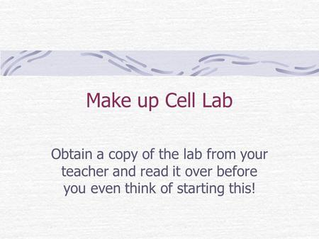 Make up Cell Lab Obtain a copy of the lab from your teacher and read it over before you even think of starting this!