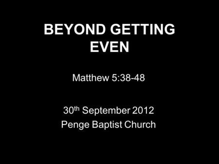 BEYOND GETTING EVEN Matthew 5:38-48 30 th September 2012 Penge Baptist Church.