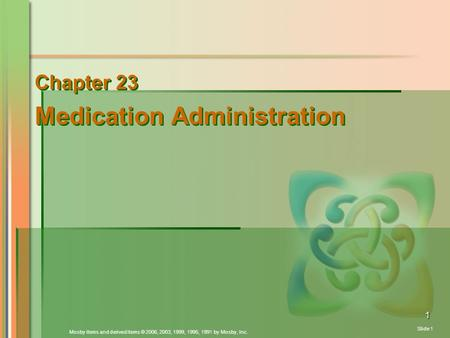 Mosby items and derived items © 2006, 2003, 1999, 1995, 1991 by Mosby, Inc. Slide 1 1 Chapter 23 Medication Administration Chapter 23 Medication Administration.