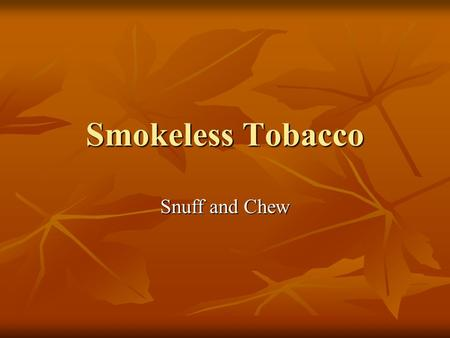 Smokeless Tobacco Snuff and Chew. Snuff Finely ground tobacco Finely ground tobacco Comes in cans or pouches Comes in cans or pouches Users put a pinch.