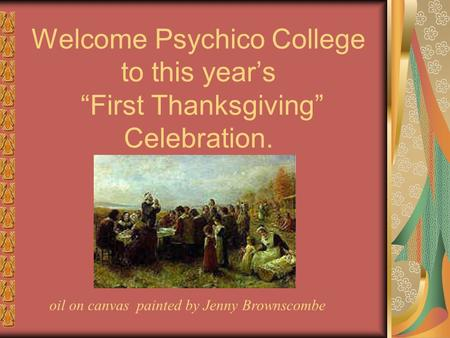 "Welcome Psychico College to this year's ""First Thanksgiving"" Celebration. oil on canvas painted by Jenny Brownscombe."