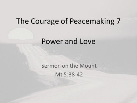 The Courage of Peacemaking 7 Power and Love Sermon on the Mount Mt 5:38-42.