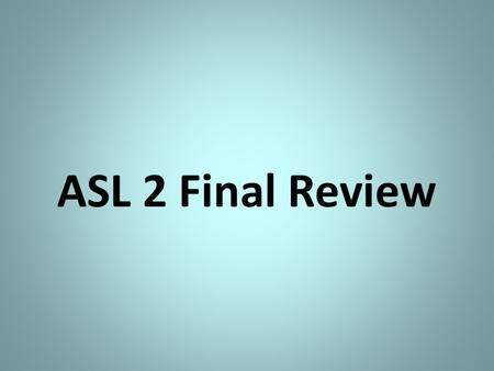ASL 2 Final Review. Disclaimer: This review is not all-inclusive of what's on your exam. Be sure to study any notes that we have gone over this semester!