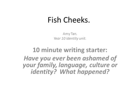 Fish Cheeks. Amy Tan. Year 10 identity unit. 10 minute writing starter: Have you ever been ashamed of your family, language, culture or identity? What.