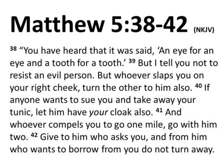 "Matthew 5:38-42 (NKJV) 38 ""You have heard that it was said, 'An eye for an eye and a tooth for a tooth.' 39 But I tell you not to resist an evil person."
