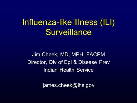 Influenza-like Illness (ILI) Surveillance Jim Cheek, MD, MPH, FACPM Director, Div of Epi & Disease Prev Indian Health Service