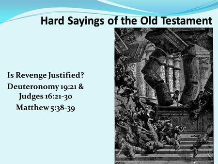 Is Revenge Justified? Deuteronomy 19:21 & Judges 16:21-30 Matthew 5:38-39.