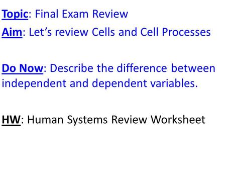 Topic: Final Exam Review Aim: Let's review Cells and Cell Processes Do Now: Describe the difference between independent and dependent variables. HW: Human.