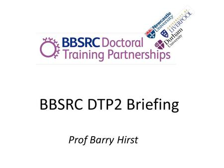 BBSRC DTP2 Briefing Prof Barry Hirst. Sept 2015 entry 1 of 12 DTP's Need to fit BBSRC remit/strategic priorities 16 studentships per annum across partnership.