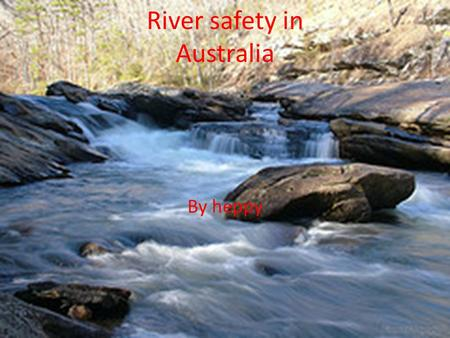 River safety in Australia By heppy. River dangers Drowning: can't swim and go under water. Whirl pools: suck you under water. Submerged objects: logs,