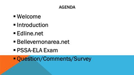 AGENDA  Welcome  Introduction  Edline.net  Bellevernonarea.net  PSSA-ELA Exam  Question/Comments/Survey.
