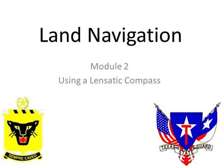 Land Navigation Module 2 Using a Lensatic Compass.