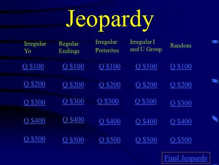 Jeopardy Irregular Yo Regular Endings Irregular Preterites Irregular I and U Group Random Q $100 Q $200 Q $300 Q $400 Q $500 Q $100 Q $200 Q $300 Q $400.