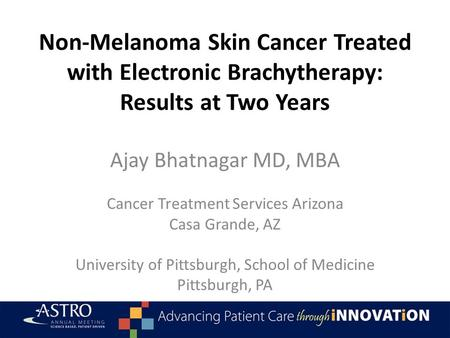 Non-Melanoma Skin Cancer Treated with Electronic Brachytherapy: Results at Two Years Ajay Bhatnagar MD, MBA Cancer Treatment Services Arizona Casa Grande,
