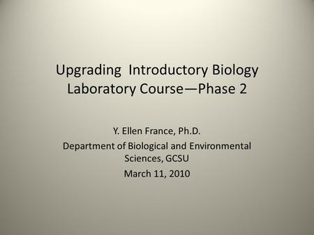 Upgrading Introductory Biology Laboratory Course—Phase 2 Y. Ellen France, Ph.D. Department of Biological and Environmental Sciences, GCSU March 11, 2010.