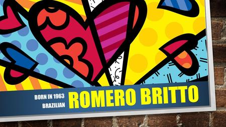 Romero britto Born in 1963 Brazilian.