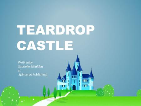 TEARDROP CASTLE Written by: Gabrielle & Kaitlyn at Spintered Publishing.