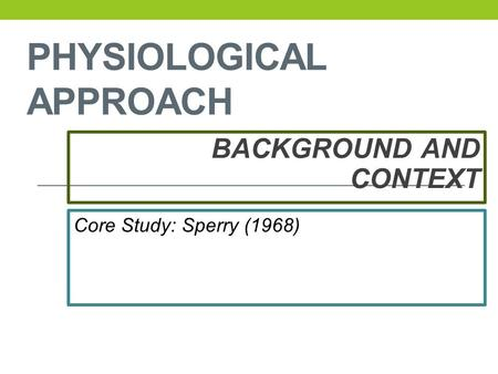 PHYSIOLOGICAL APPROACH BACKGROUND AND CONTEXT Core Study: Sperry (1968)