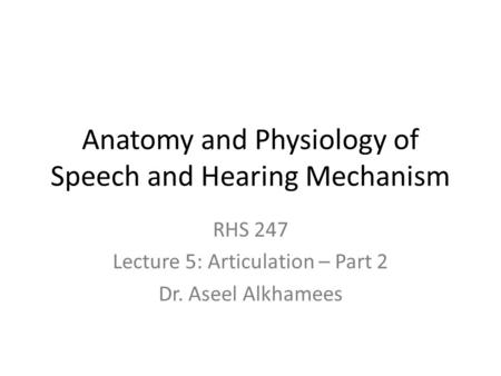 Anatomy and Physiology of Speech and Hearing Mechanism RHS 247 Lecture 5: Articulation – Part 2 Dr. Aseel Alkhamees.