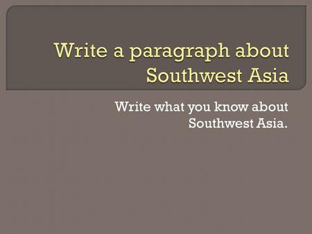 Write what you know about Southwest Asia.. If you could look east Across the United States, Over the Atlantic Ocean And the Mediterranean Sea to a place.