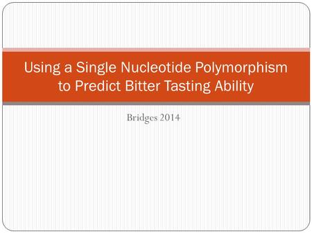 Bridges 2014 Using a Single Nucleotide Polymorphism to Predict Bitter Tasting Ability.