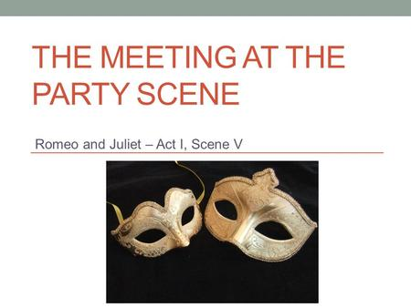 THE MEETING AT THE PARTY SCENE Romeo and Juliet – Act I, Scene V.