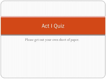Please get out your own sheet of paper. Act I Quiz.