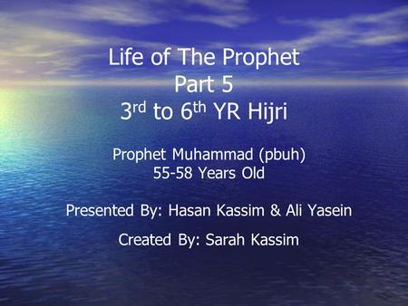 Life of The Prophet Part 5 3 rd to 6 th YR Hijri Prophet Muhammad (pbuh) 55-58 Years Old Presented By: Hasan Kassim & Ali Yasein Created By: Sarah Kassim.