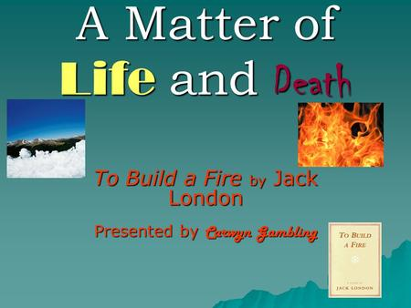 A Matter of Life and Death To Build a Fire by Jack London Presented by Carwyn Gambling.