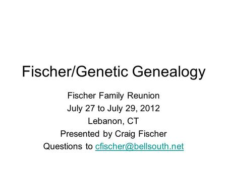 Fischer/Genetic Genealogy Fischer Family Reunion July 27 to July 29, 2012 Lebanon, CT Presented by Craig Fischer Questions to