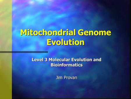 Mitochondrial Genome Evolution Level 3 Molecular Evolution and Bioinformatics Jim Provan.