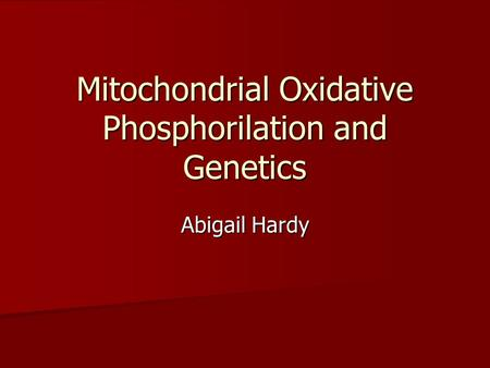 Mitochondrial Oxidative Phosphorilation and Genetics Abigail Hardy.