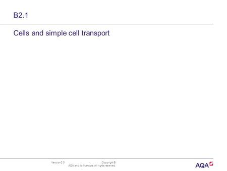 Version 2.0 Copyright © AQA and its licensors. All rights reserved. B2.1 Cells and simple cell transport.