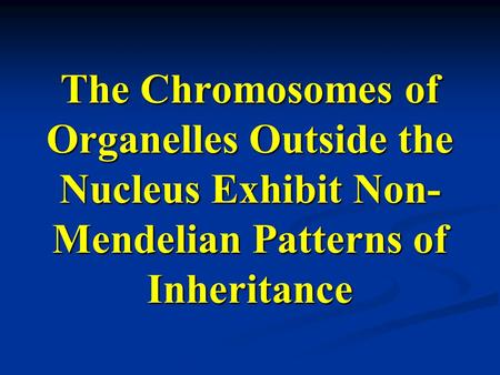 The Chromosomes of Organelles Outside the Nucleus Exhibit Non- Mendelian Patterns of Inheritance.