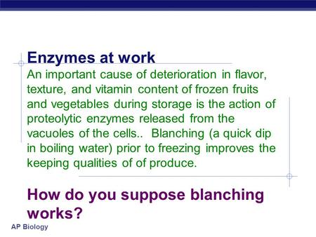 AP Biology Enzymes at work An important cause of deterioration in flavor, texture, and vitamin content of frozen fruits and vegetables during storage is.