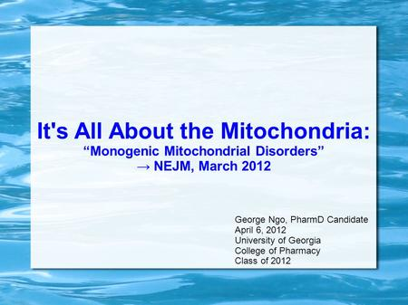 "It's All About the Mitochondria: ""Monogenic Mitochondrial Disorders"" → NEJM, March 2012 George Ngo, PharmD Candidate April 6, 2012 University of Georgia."