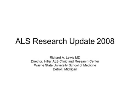 ALS Research Update 2008 Richard A. Lewis MD Director, Hiller ALS Clinic and Research Center Wayne State University School of Medicine Detroit, Michigan.