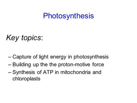 Photosynthesis –Capture of light energy in photosynthesis –Building up the the proton-motive force –Synthesis of ATP in mitochondria and chloroplasts Key.